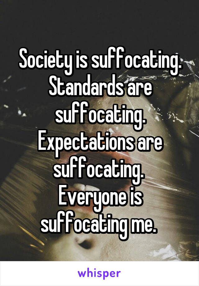Society is suffocating. Standards are suffocating. Expectations are suffocating.  Everyone is suffocating me.