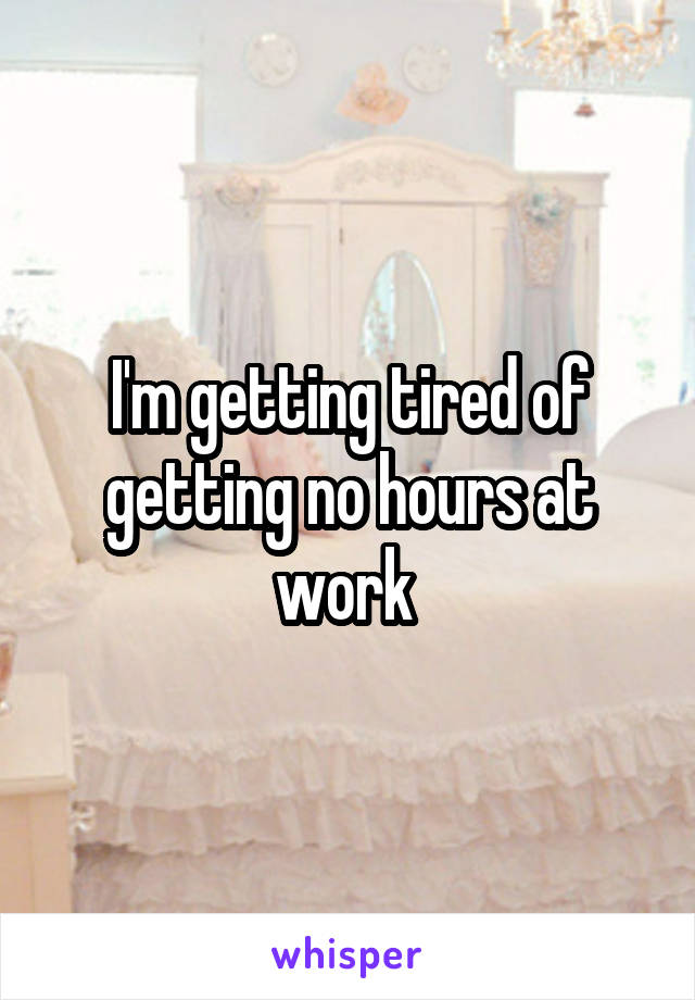 I'm getting tired of getting no hours at work