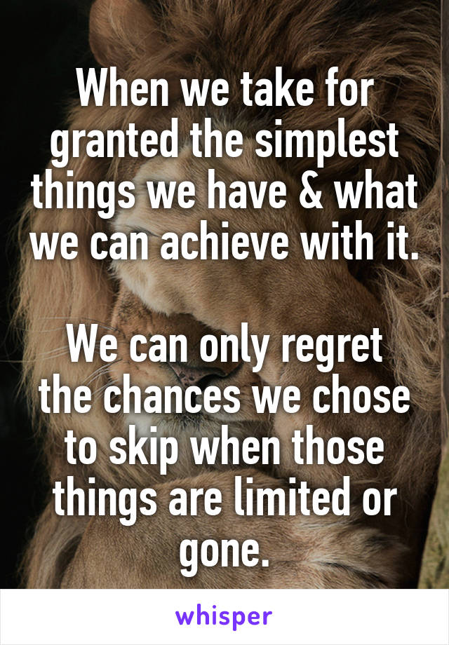 When we take for granted the simplest things we have & what we can achieve with it.  We can only regret the chances we chose to skip when those things are limited or gone.