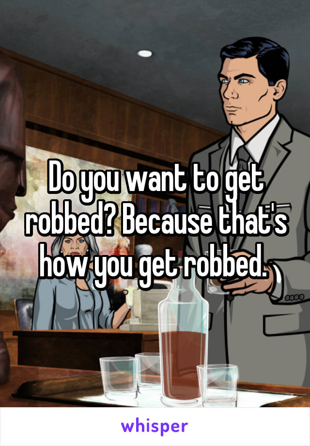 Do you want to get robbed? Because that's how you get robbed.