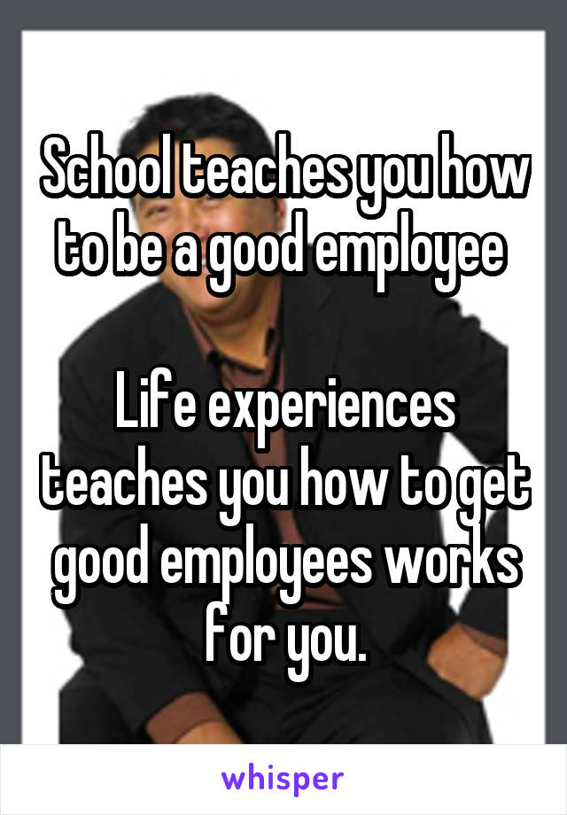 School teaches you how to be a good employee   Life experiences teaches you how to get good employees works for you.
