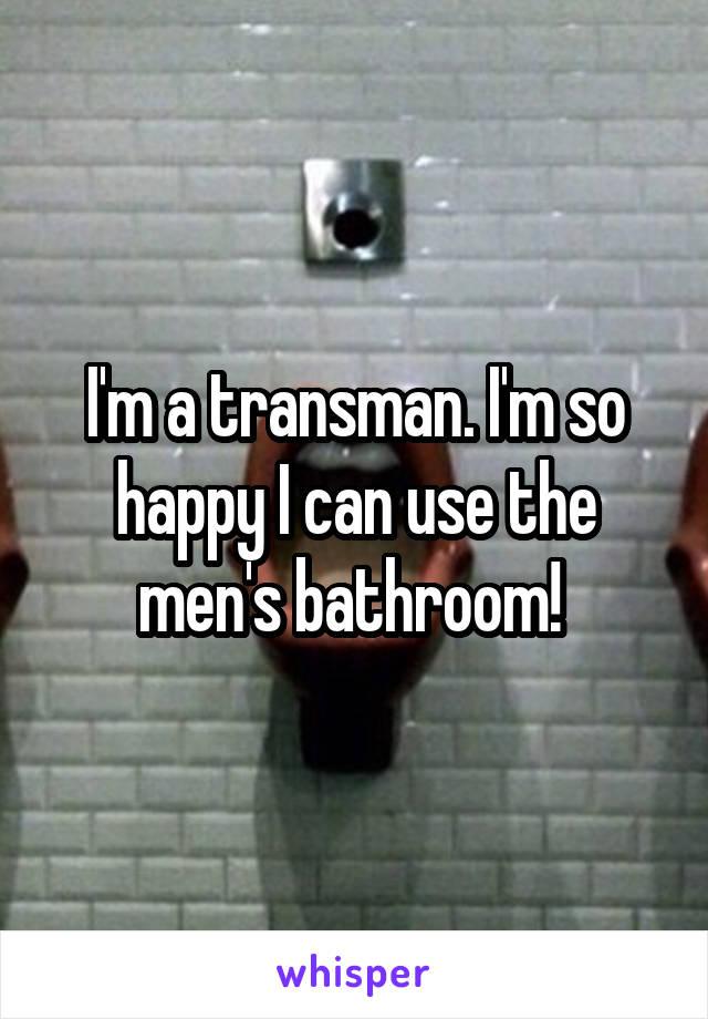 I'm a transman. I'm so happy I can use the men's bathroom!