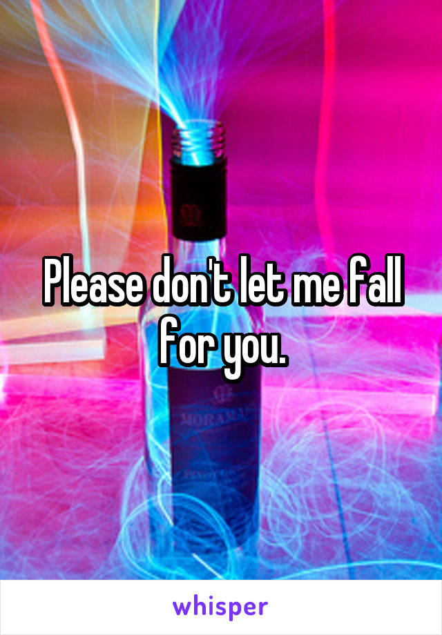 Please don't let me fall for you.