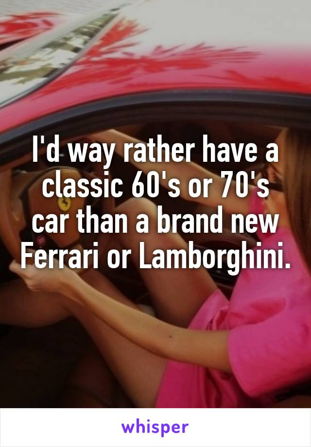 I'd way rather have a classic 60's or 70's car than a brand new Ferrari or Lamborghini.
