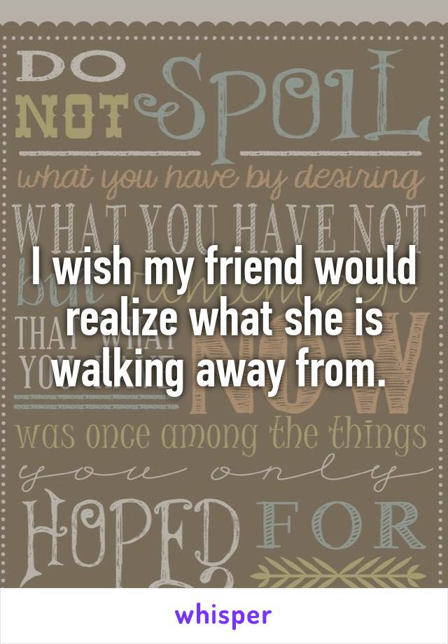 I wish my friend would realize what she is walking away from.
