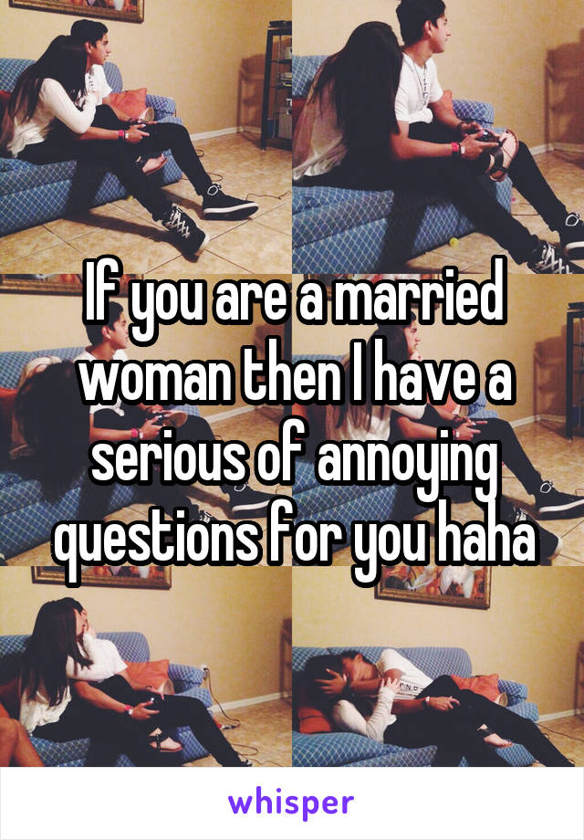 If you are a married woman then I have a serious of annoying questions for you haha