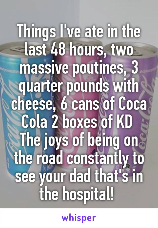Things I've ate in the last 48 hours, two massive poutines, 3 quarter pounds with cheese, 6 cans of Coca Cola 2 boxes of KD  The joys of being on the road constantly to see your dad that's in the hospital!