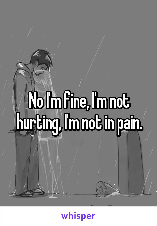 No I'm fine, I'm not hurting, I'm not in pain.