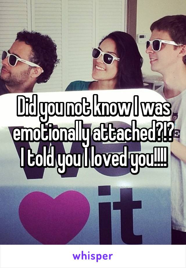 Did you not know I was emotionally attached?!? I told you I loved you!!!!