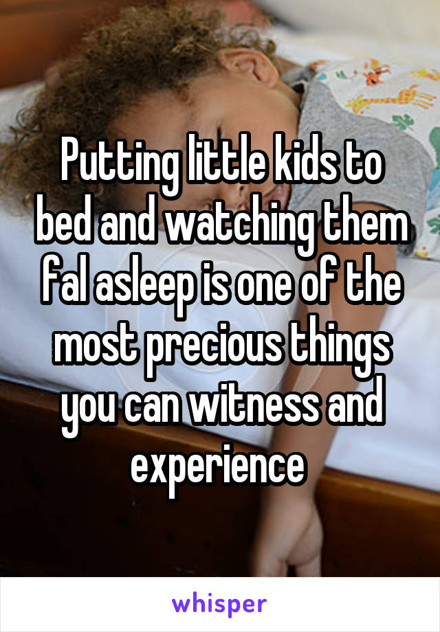 Putting little kids to bed and watching them fal asleep is one of the most precious things you can witness and experience
