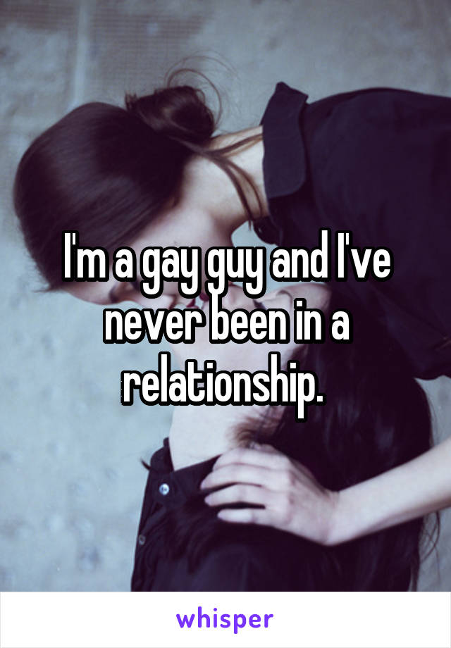 I'm a gay guy and I've never been in a relationship.