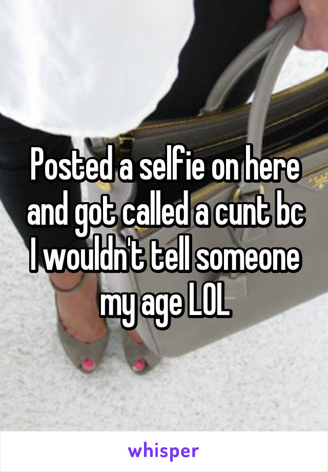 Posted a selfie on here and got called a cunt bc I wouldn't tell someone my age LOL