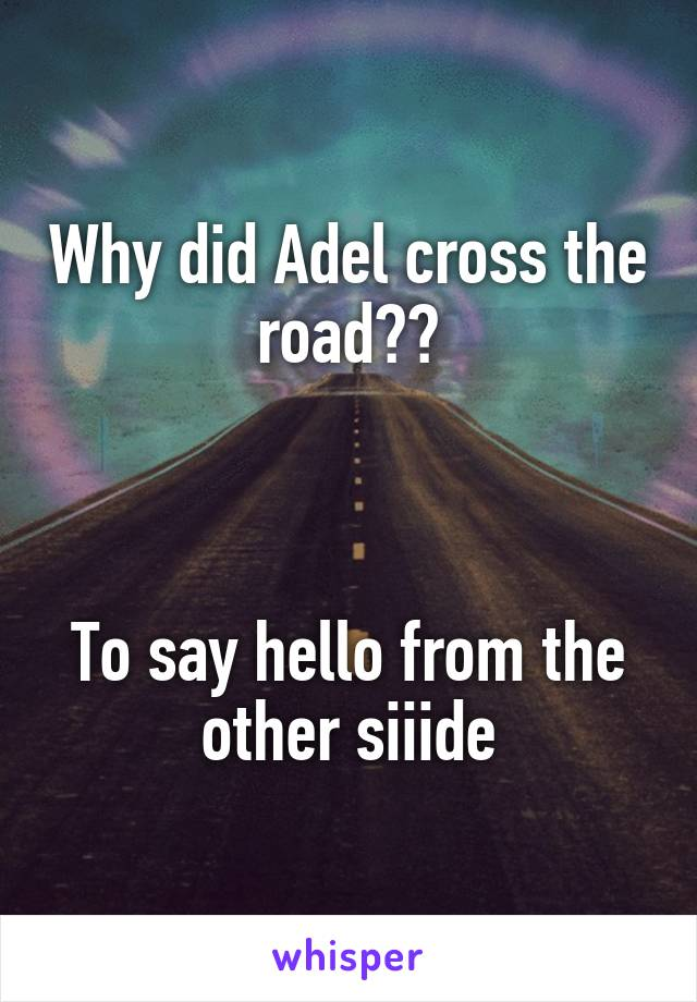 Why did Adel cross the road??    To say hello from the other siiide