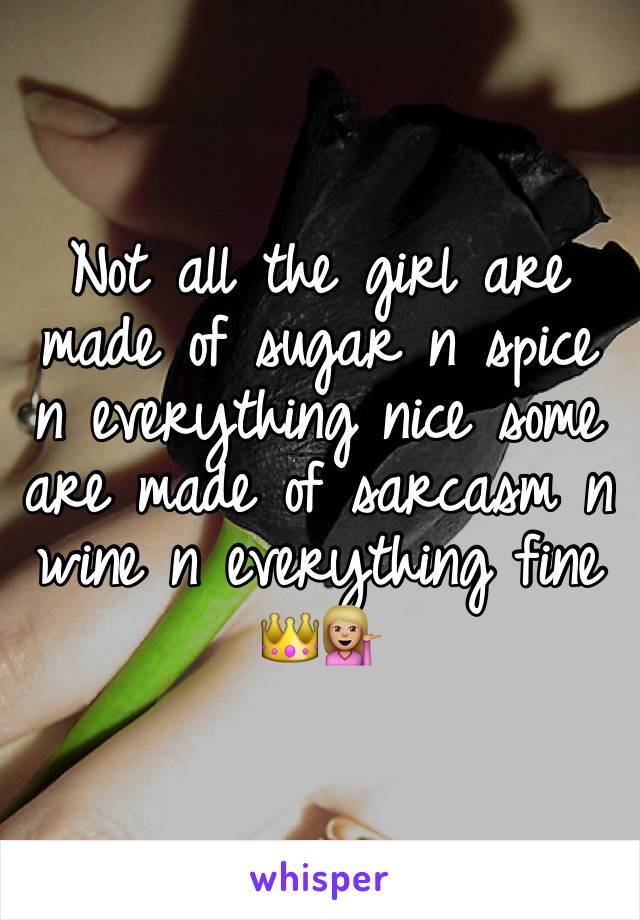Not all the girl are made of sugar n spice n everything nice some are made of sarcasm n wine n everything fine 👑💁🏼
