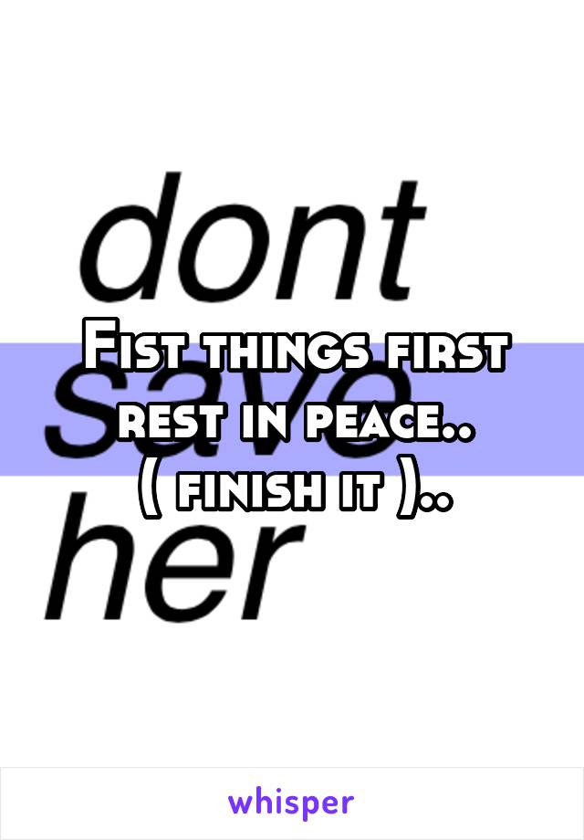 Fist things first rest in peace.. ( finish it )..