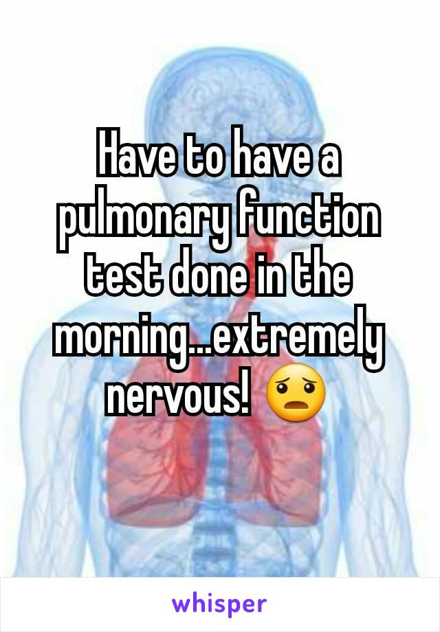 Have to have a pulmonary function test done in the morning...extremely nervous! 😦
