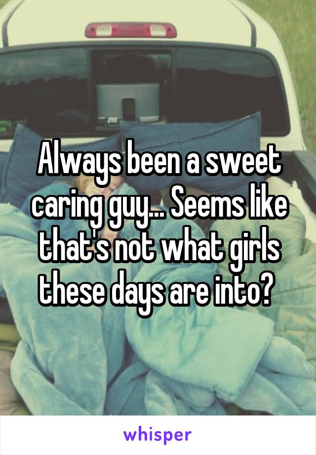 Always been a sweet caring guy... Seems like that's not what girls these days are into?