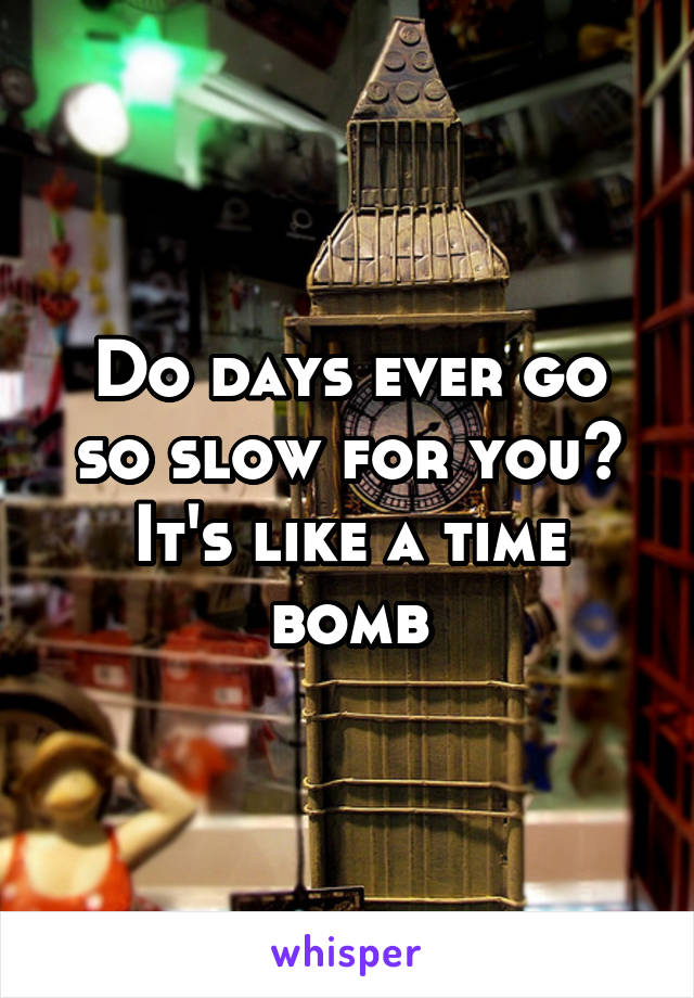 Do days ever go so slow for you? It's like a time bomb