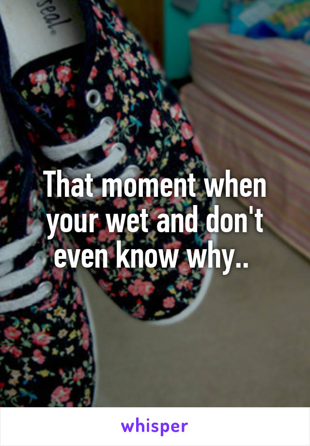 That moment when your wet and don't even know why..