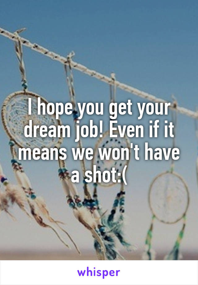 I hope you get your dream job! Even if it means we won't have a shot:(