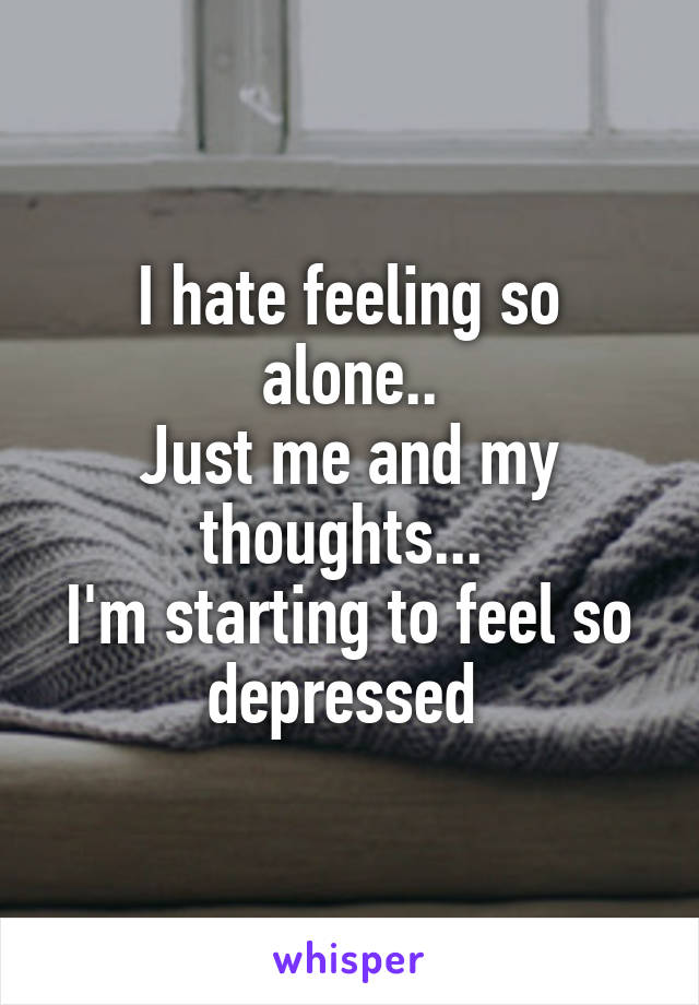 I hate feeling so alone.. Just me and my thoughts...  I'm starting to feel so depressed