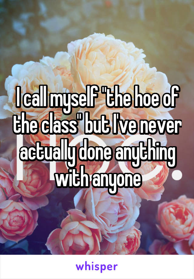 """I call myself """"the hoe of the class"""" but I've never actually done anything with anyone"""
