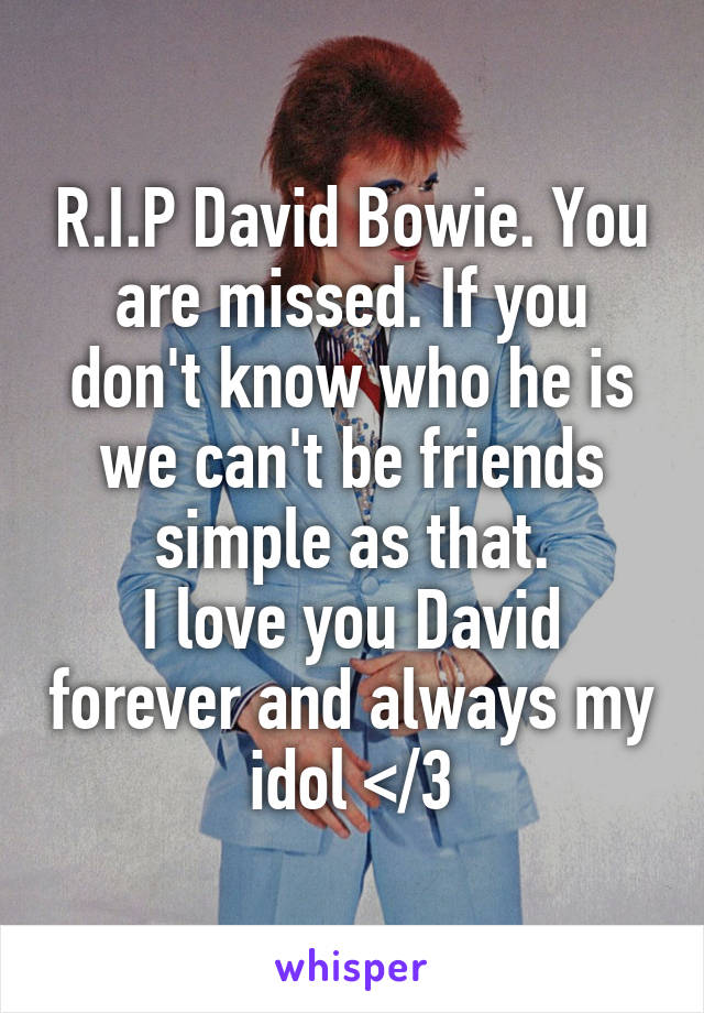 R.I.P David Bowie. You are missed. If you don't know who he is we can't be friends simple as that. I love you David forever and always my idol </3
