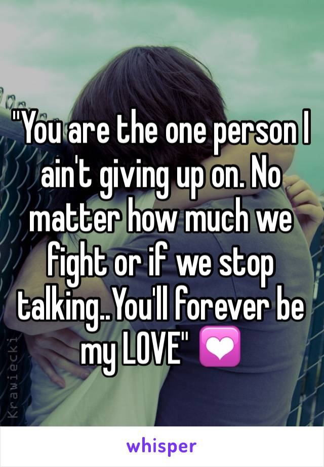 """You are the one person I ain't giving up on. No matter how much we fight or if we stop talking..You'll forever be my LOVE"" 💟"