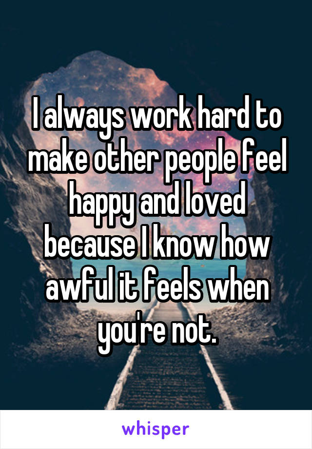 I always work hard to make other people feel happy and loved because I know how awful it feels when you're not.