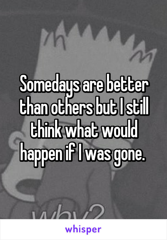 Somedays are better than others but I still think what would happen if I was gone.