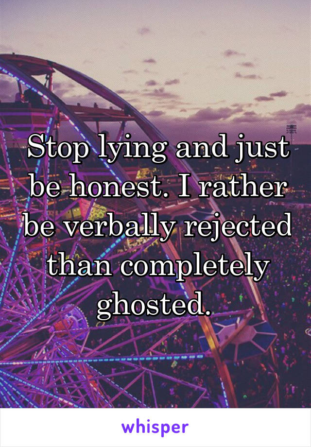 Stop lying and just be honest. I rather be verbally rejected than completely ghosted.