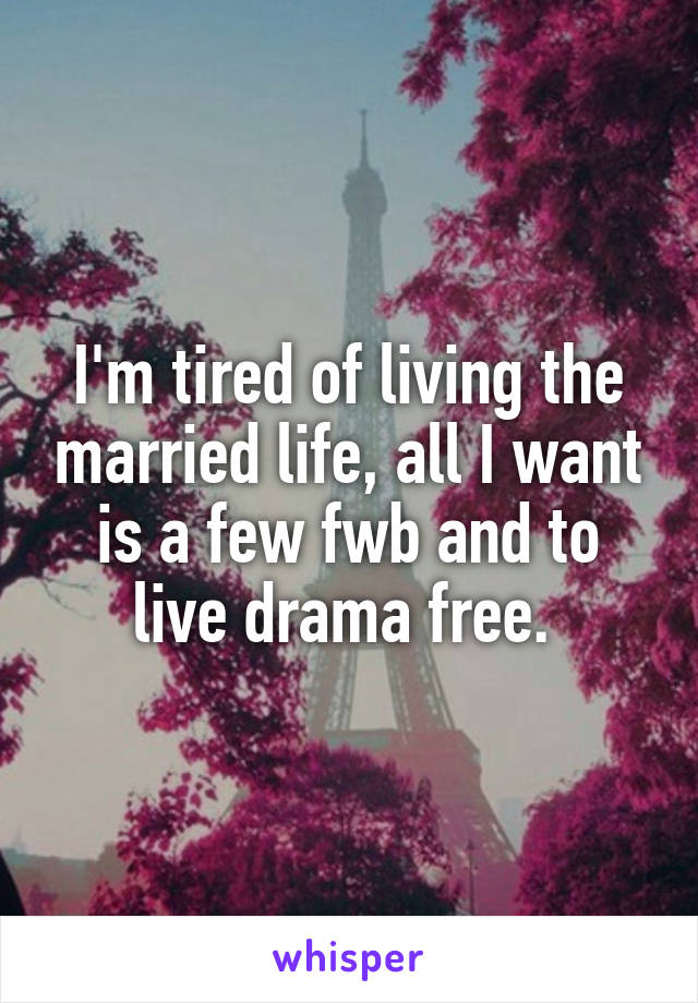 I'm tired of living the married life, all I want is a few fwb and to live drama free.