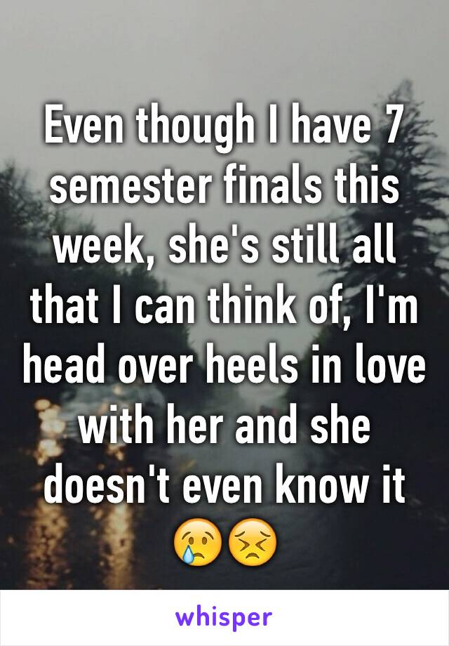 Even though I have 7 semester finals this week, she's still all that I can think of, I'm head over heels in love with her and she doesn't even know it  😢😣