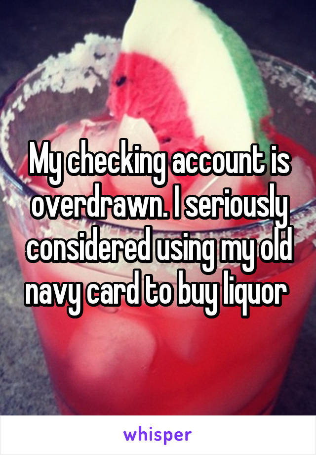 My checking account is overdrawn. I seriously considered using my old navy card to buy liquor