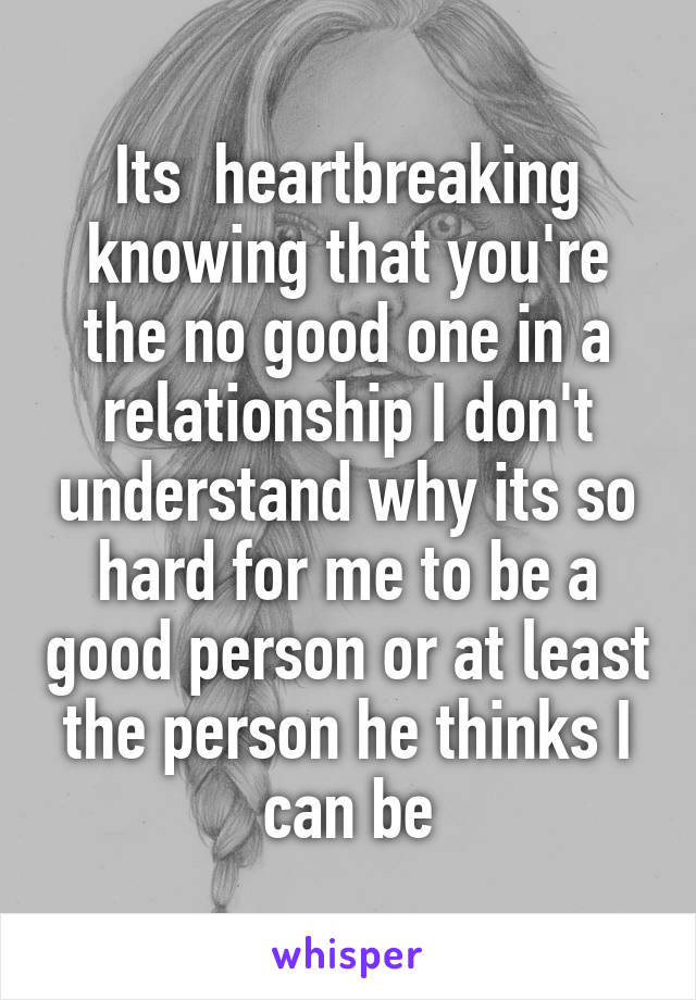 Its  heartbreaking knowing that you're the no good one in a relationship I don't understand why its so hard for me to be a good person or at least the person he thinks I can be