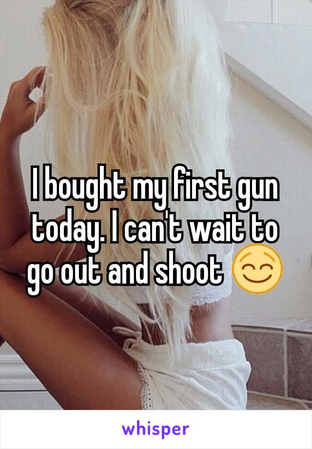 I bought my first gun today. I can't wait to go out and shoot 😌