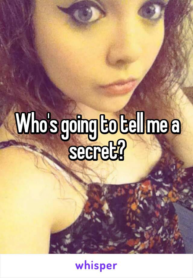 Who's going to tell me a secret?