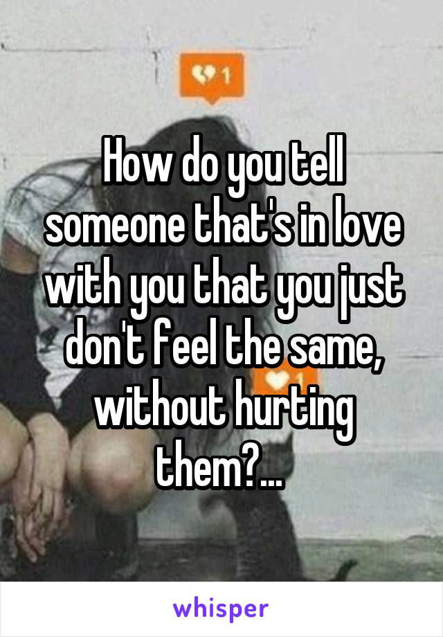 How do you tell someone that's in love with you that you just don't feel the same, without hurting them?...