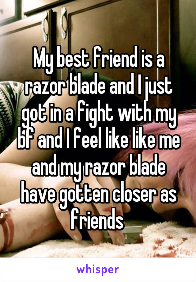 My best friend is a razor blade and I just got in a fight with my bf and I feel like like me and my razor blade have gotten closer as friends