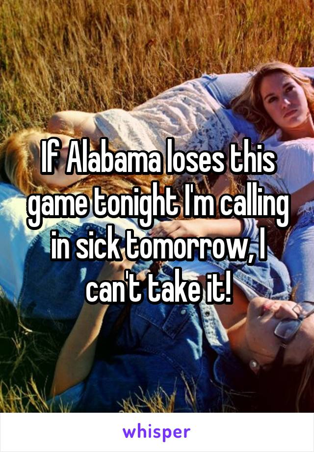 If Alabama loses this game tonight I'm calling in sick tomorrow, I can't take it!