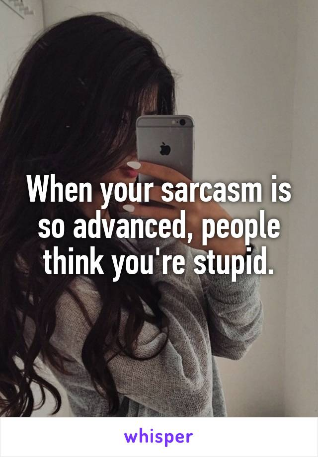 When your sarcasm is so advanced, people think you're stupid.