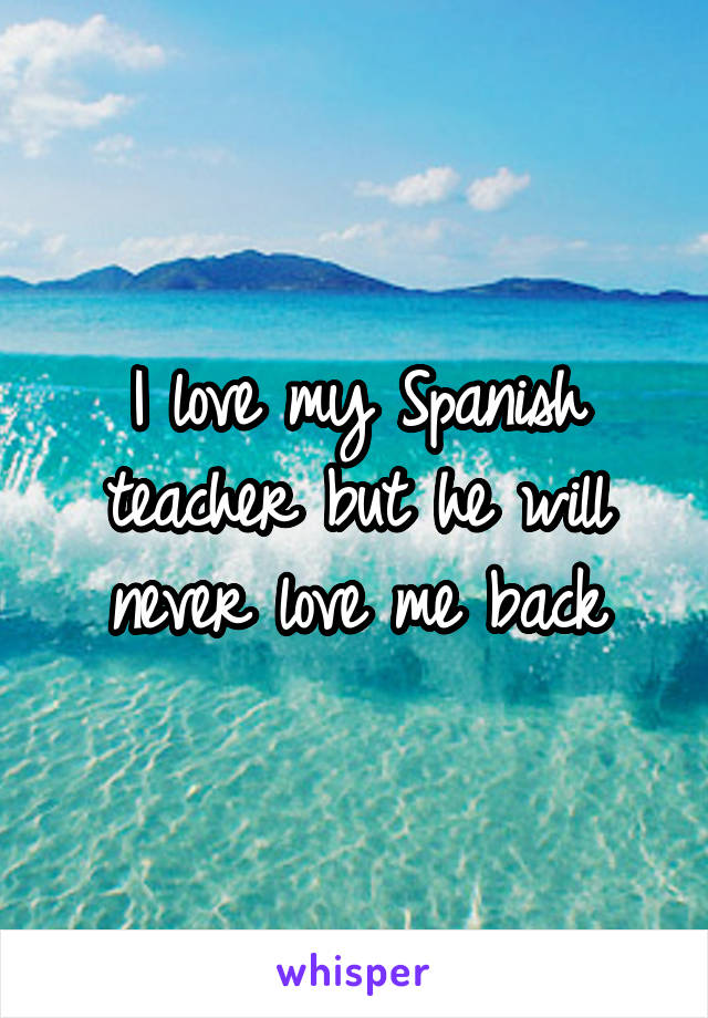 I love my Spanish teacher but he will never love me back