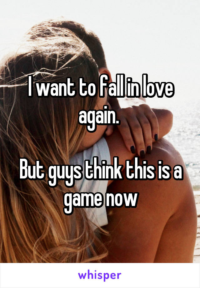 I want to fall in love again.   But guys think this is a game now