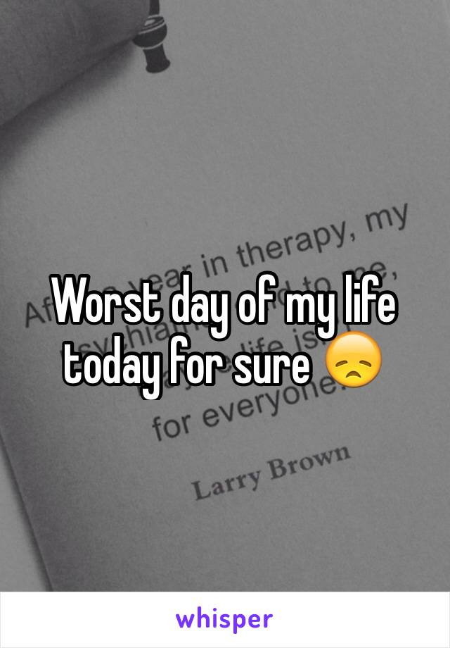 Worst day of my life today for sure 😞