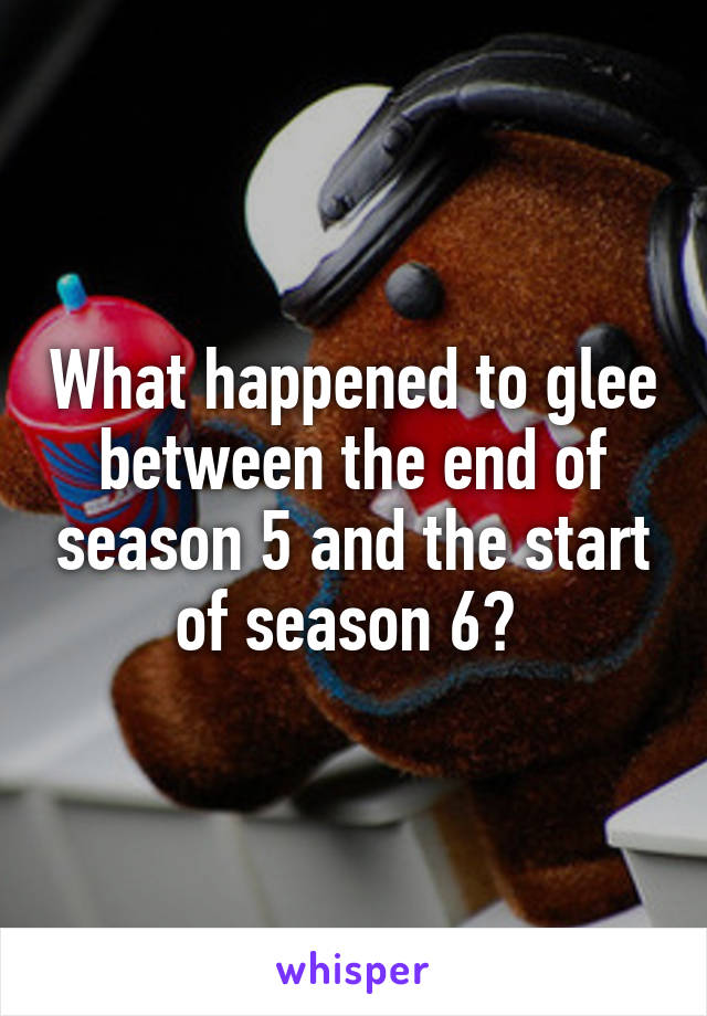 What happened to glee between the end of season 5 and the start of season 6?