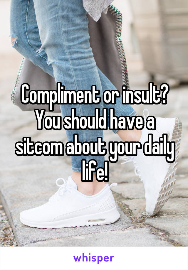 Compliment or insult? You should have a sitcom about your daily life!