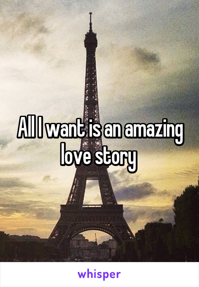 All I want is an amazing love story