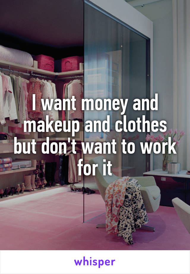 I want money and makeup and clothes but don't want to work for it