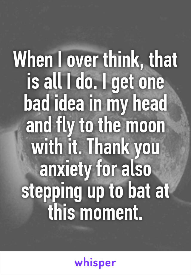 When I over think, that is all I do. I get one bad idea in my head and fly to the moon with it. Thank you anxiety for also stepping up to bat at this moment.