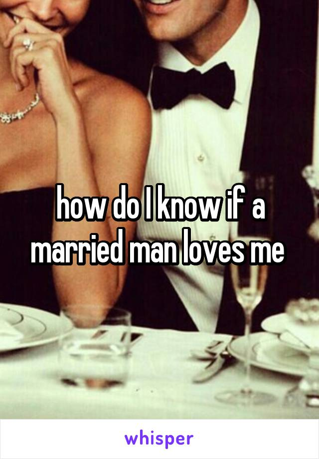 how do I know if a married man loves me